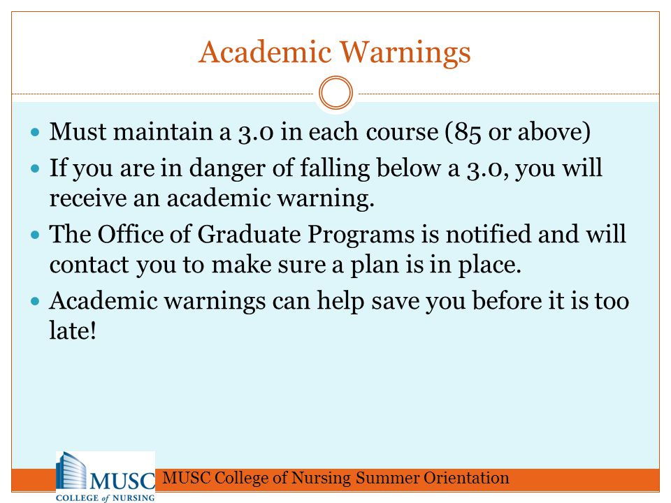 Academic Warnings Must maintain a 3.0 in each course (85 or above) If you are in danger of falling below a 3.0, you will receive an academic warning.