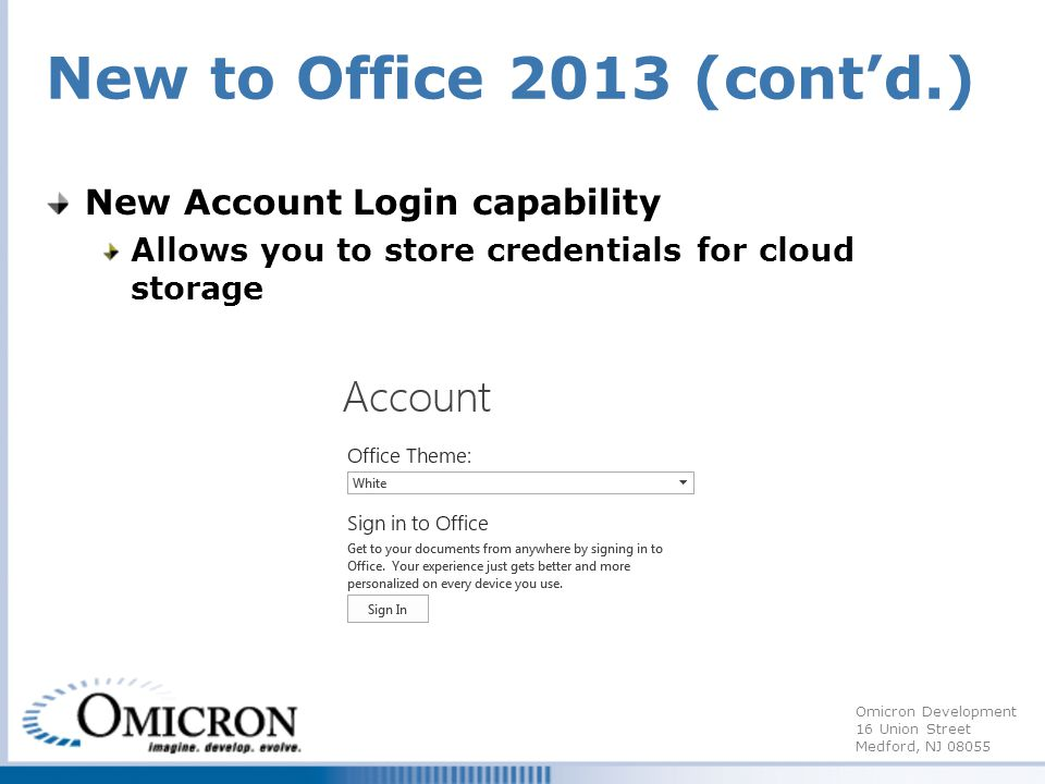 Omicron Development 16 Union Street Medford, NJ 08055 New to Office 2013 (contd.) New Account Login capability Allows you to store credentials for cloud storage