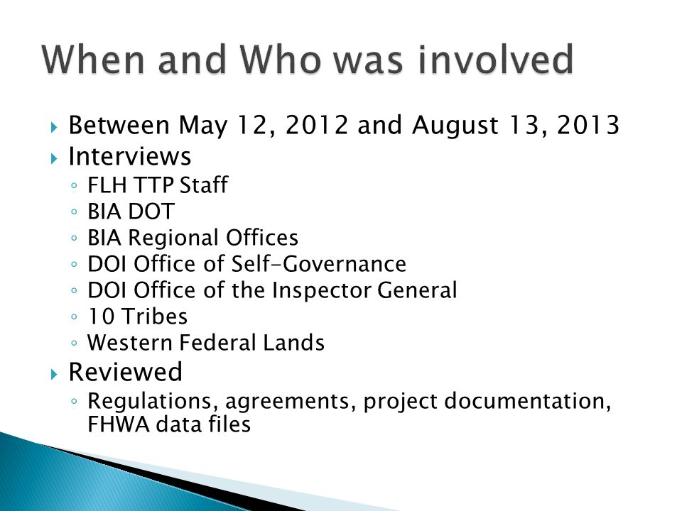 Between May 12, 2012 and August 13, 2013 Interviews FLH TTP Staff BIA DOT BIA Regional Offices DOI Office of Self-Governance DOI Office of the Inspector General 10 Tribes Western Federal Lands Reviewed Regulations, agreements, project documentation, FHWA data files