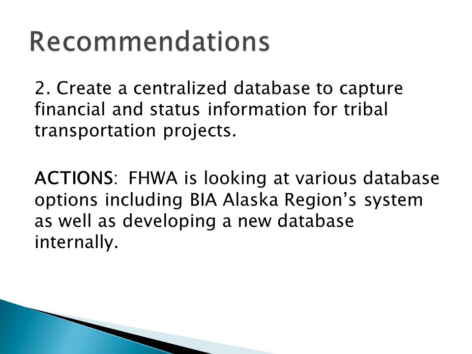 2. Create a centralized database to capture financial and status information for tribal transportation projects. ACTIONS: FHWA is looking at various d