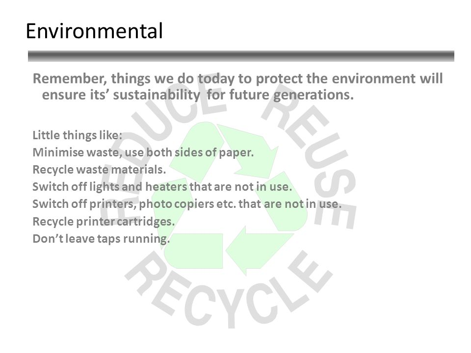 Environmental Remember, things we do today to protect the environment will ensure its sustainability for future generations.