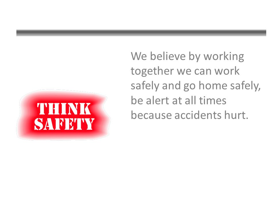 We believe by working together we can work safely and go home safely, be alert at all times because accidents hurt.