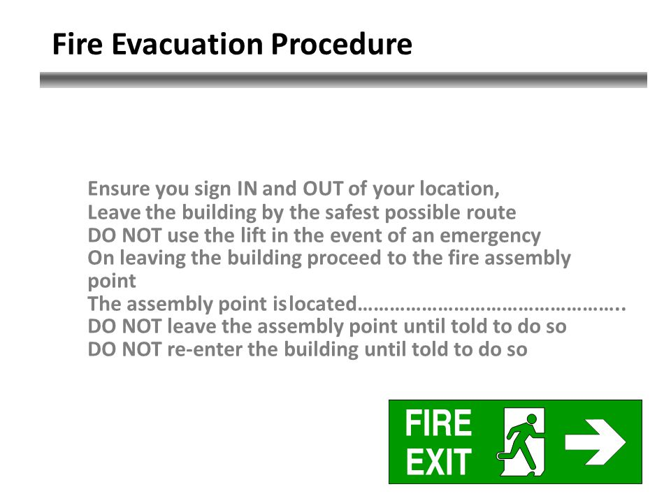Fire Evacuation Procedure Ensure you sign IN and OUT of your location, Leave the building by the safest possible route DO NOT use the lift in the event of an emergency On leaving the building proceed to the fire assembly point The assembly point islocated…………………………………………..