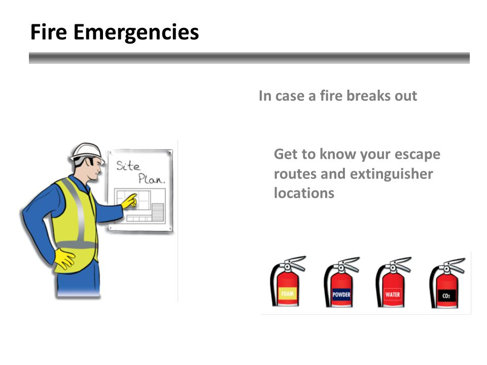 Fire Emergencies In case a fire breaks out Get to know your escape routes and extinguisher locations