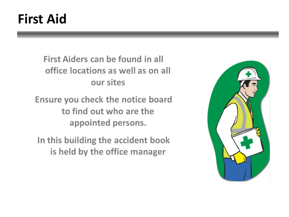 First Aiders can be found in all office locations as well as on all our sites Ensure you check the notice board to find out who are the appointed persons.