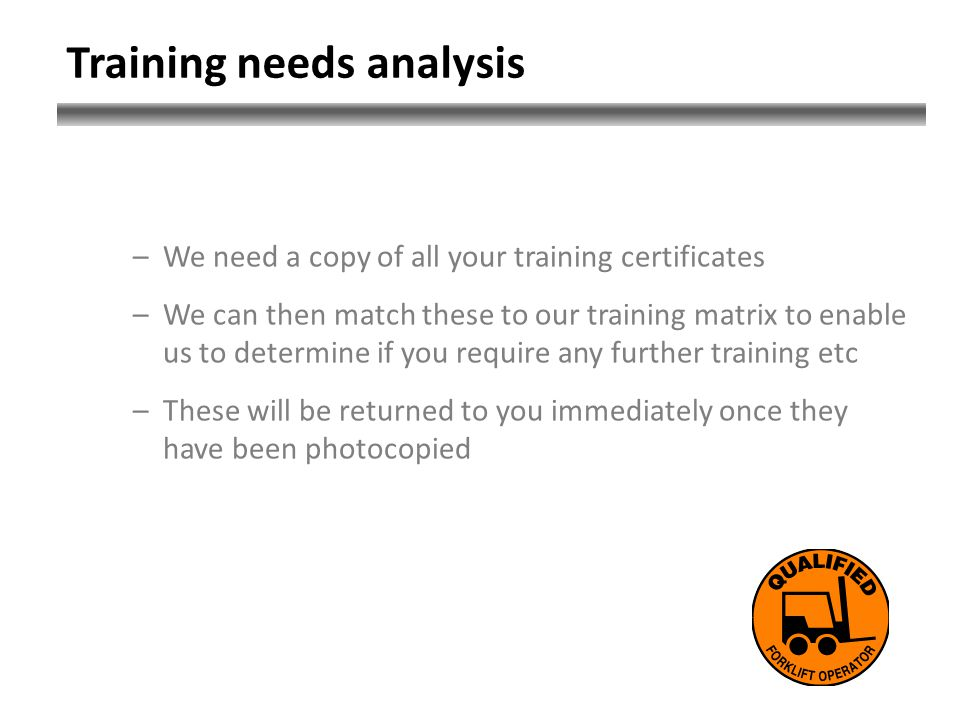 Training needs analysis –We need a copy of all your training certificates –We can then match these to our training matrix to enable us to determine if you require any further training etc –These will be returned to you immediately once they have been photocopied