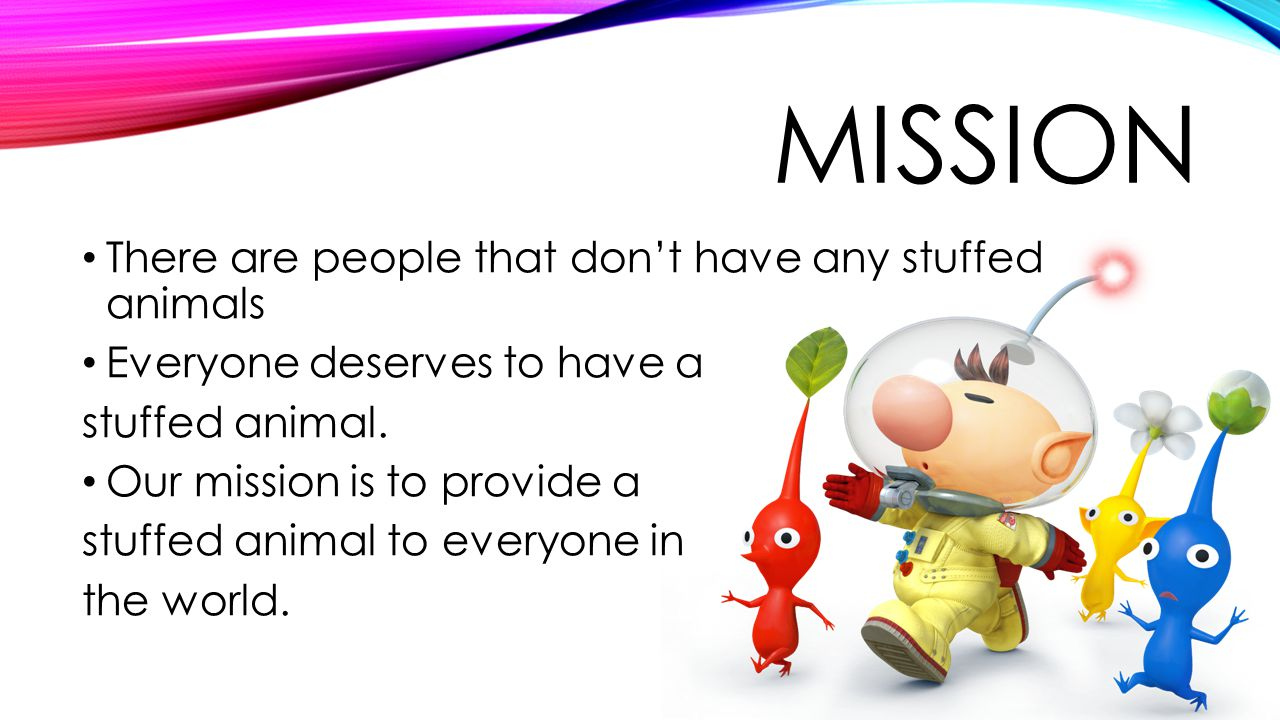 MISSION There are people that dont have any stuffed animals Everyone deserves to have a stuffed animal.