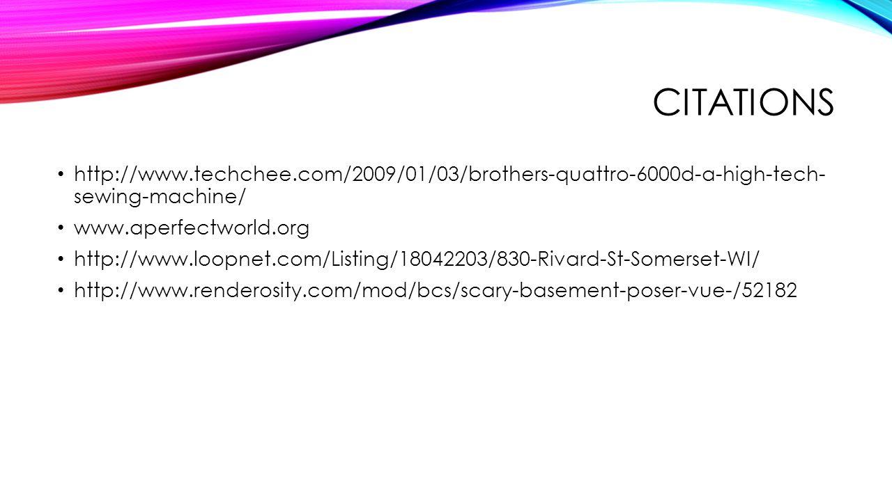 CITATIONS http://www.techchee.com/2009/01/03/brothers-quattro-6000d-a-high-tech- sewing-machine/ www.aperfectworld.org http://www.loopnet.com/Listing/18042203/830-Rivard-St-Somerset-WI/ http://www.renderosity.com/mod/bcs/scary-basement-poser-vue-/52182