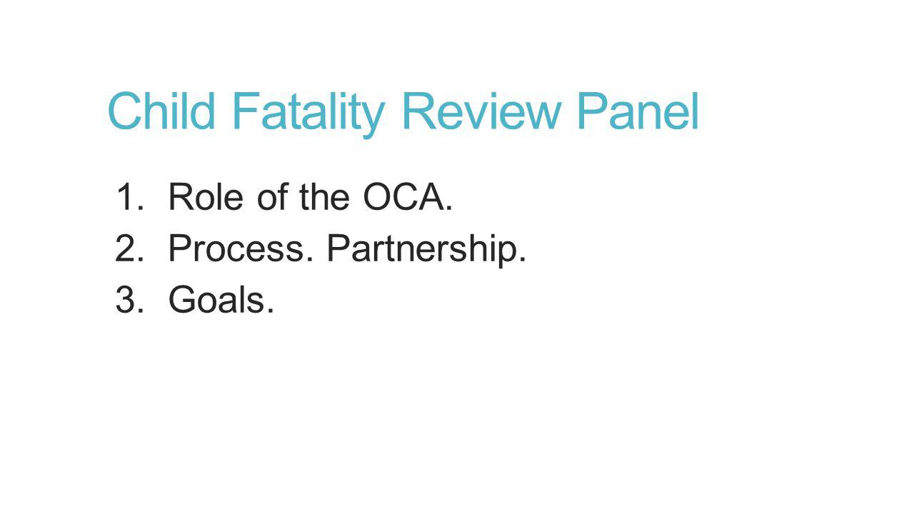 Child Fatality Review Panel 1. Role of the OCA. 2. Process. Partnership. 3. Goals.