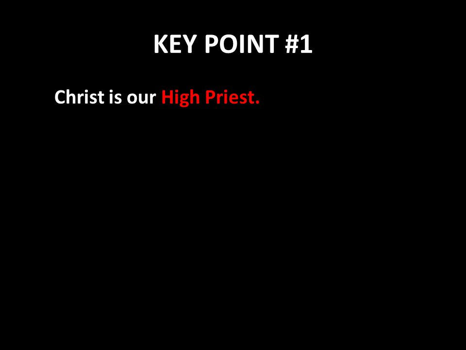 KEY POINT #1 Christ is our High Priest.