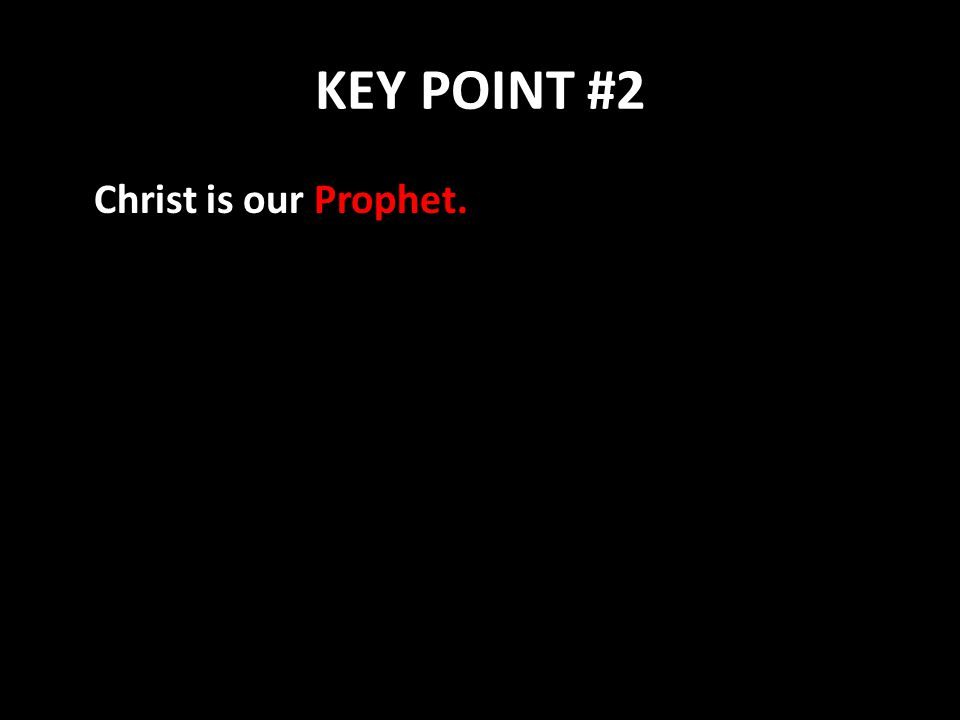 KEY POINT #2 Christ is our Prophet.