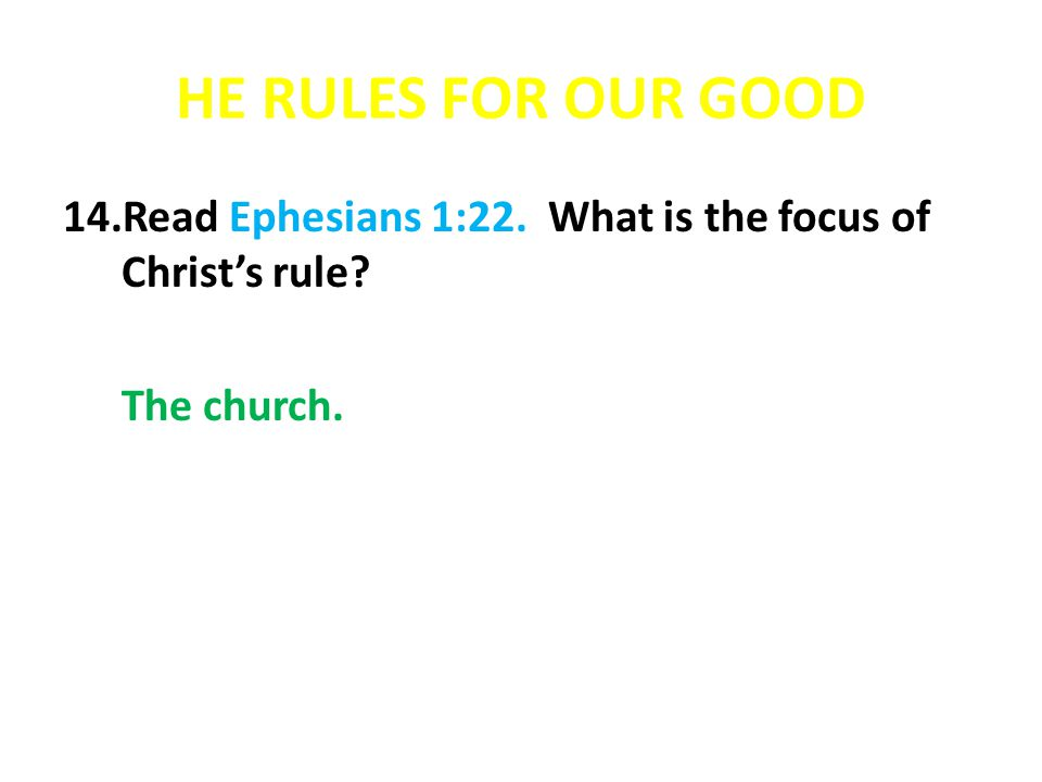 HE RULES FOR OUR GOOD 14.Read Ephesians 1:22. What is the focus of Christs rule? The church.