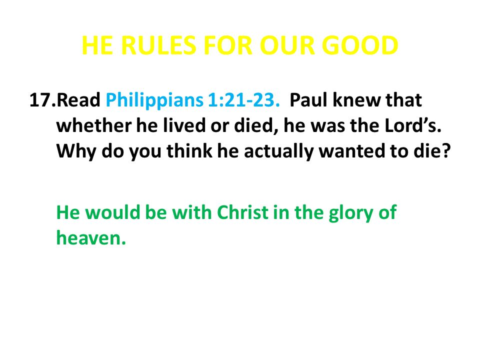 HE RULES FOR OUR GOOD 17.Read Philippians 1:21-23. Paul knew that whether he lived or died, he was the Lords. Why do you think he actually wanted to d