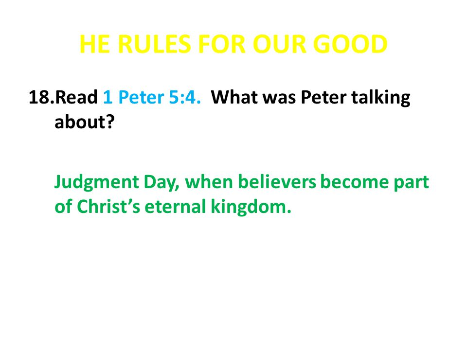 HE RULES FOR OUR GOOD 18.Read 1 Peter 5:4. What was Peter talking about? Judgment Day, when believers become part of Christs eternal kingdom.