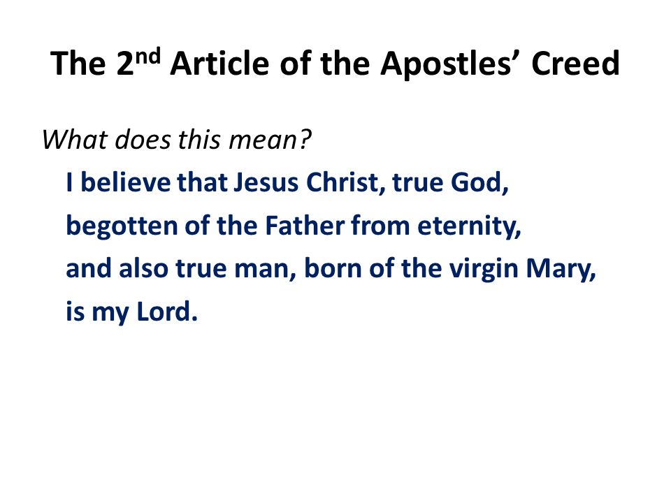 The 2 nd Article of the Apostles Creed What does this mean? I believe that Jesus Christ, true God, begotten of the Father from eternity, and also true