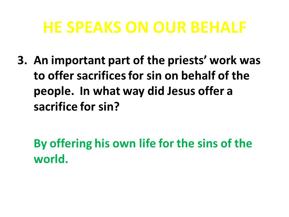 HE SPEAKS ON OUR BEHALF 3.An important part of the priests work was to offer sacrifices for sin on behalf of the people. In what way did Jesus offer a