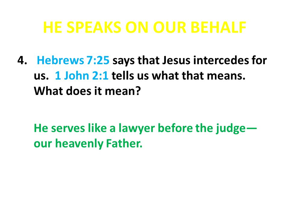 HE SPEAKS ON OUR BEHALF 4. Hebrews 7:25 says that Jesus intercedes for us. 1 John 2:1 tells us what that means. What does it mean? He serves like a la