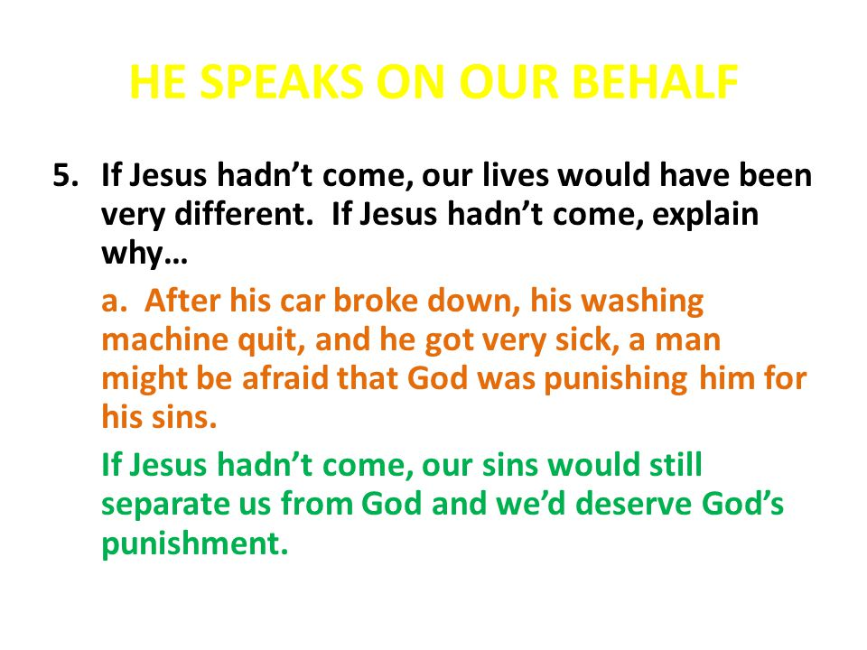 HE SPEAKS ON OUR BEHALF 5.If Jesus hadnt come, our lives would have been very different. If Jesus hadnt come, explain why… a. After his car broke down
