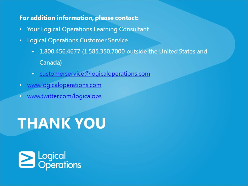 THANK YOU For addition information, please contact: Your Logical Operations Learning Consultant Logical Operations Customer Service 1.800.456.4677 (1.585.350.7000 outside the United States and Canada) customerservice@logicaloperations.com www.logicaloperations.com www.twitter.com/logicalops