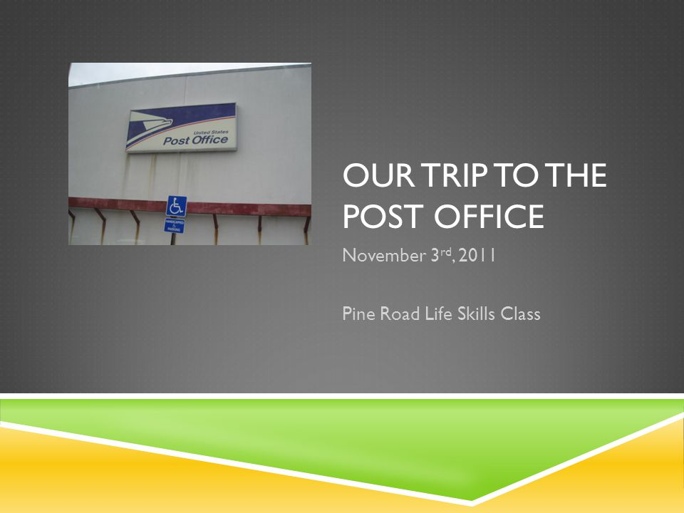 OUR TRIP TO THE POST OFFICE November 3 rd, 2011 Pine Road Life Skills Class