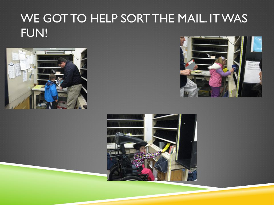 WE GOT TO HELP SORT THE MAIL. IT WAS FUN!