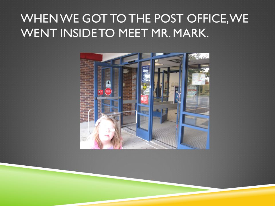 WHEN WE GOT TO THE POST OFFICE, WE WENT INSIDE TO MEET MR. MARK.
