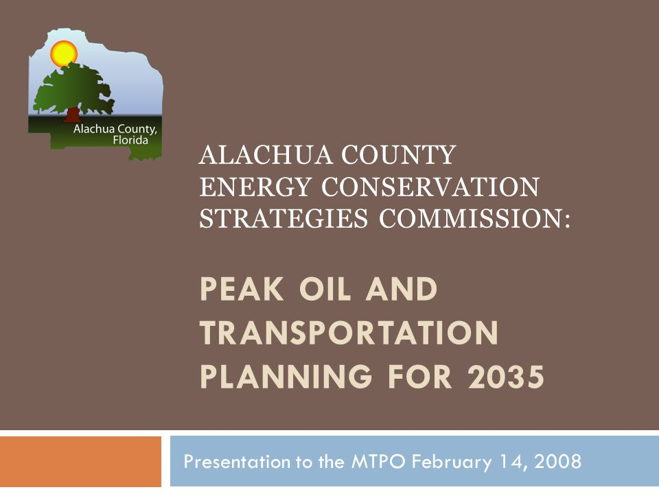 ALACHUA COUNTY ENERGY CONSERVATION STRATEGIES COMMISSION: PEAK OIL AND TRANSPORTATION PLANNING FOR 2035 Presentation to the MTPO February 14, 2008