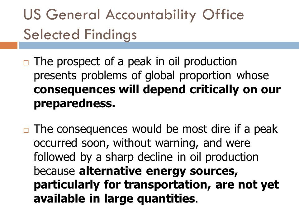 US General Accountability Office Selected Findings The prospect of a peak in oil production presents problems of global proportion whose consequences will depend critically on our preparedness.