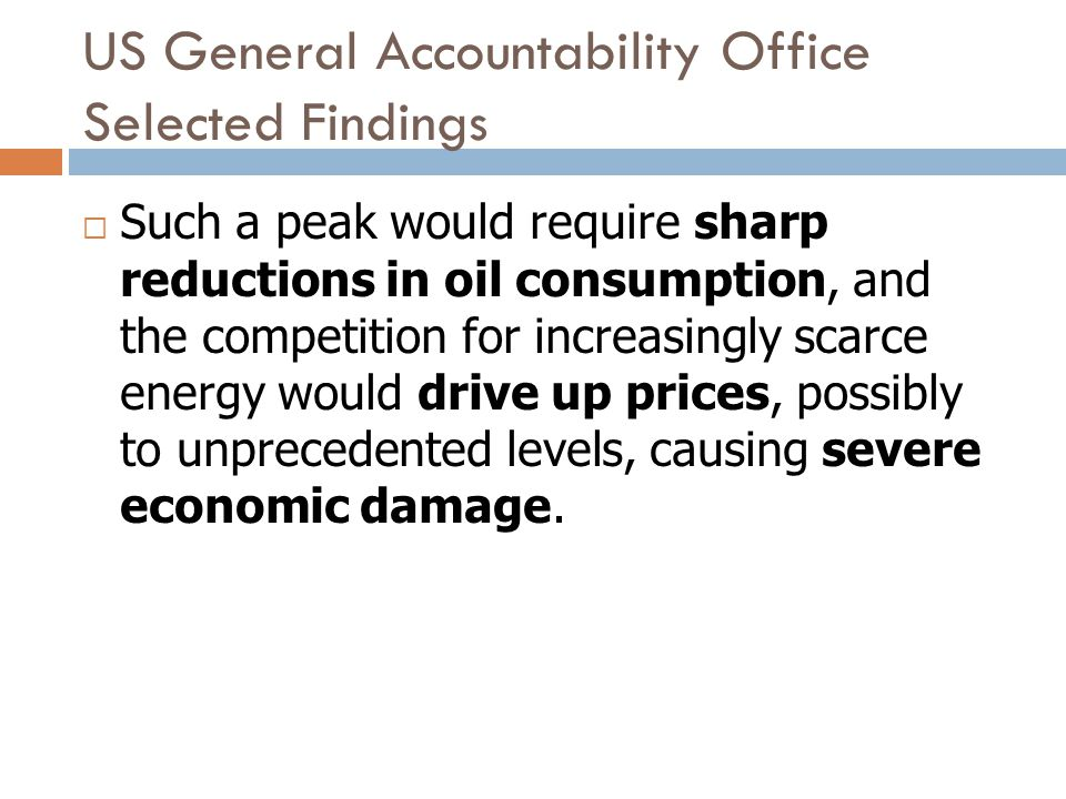 US General Accountability Office Selected Findings Such a peak would require sharp reductions in oil consumption, and the competition for increasingly scarce energy would drive up prices, possibly to unprecedented levels, causing severe economic damage.
