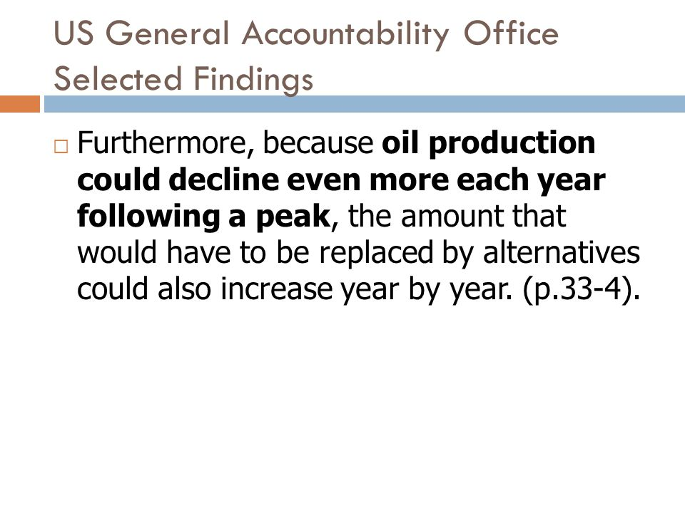 US General Accountability Office Selected Findings Furthermore, because oil production could decline even more each year following a peak, the amount that would have to be replaced by alternatives could also increase year by year.