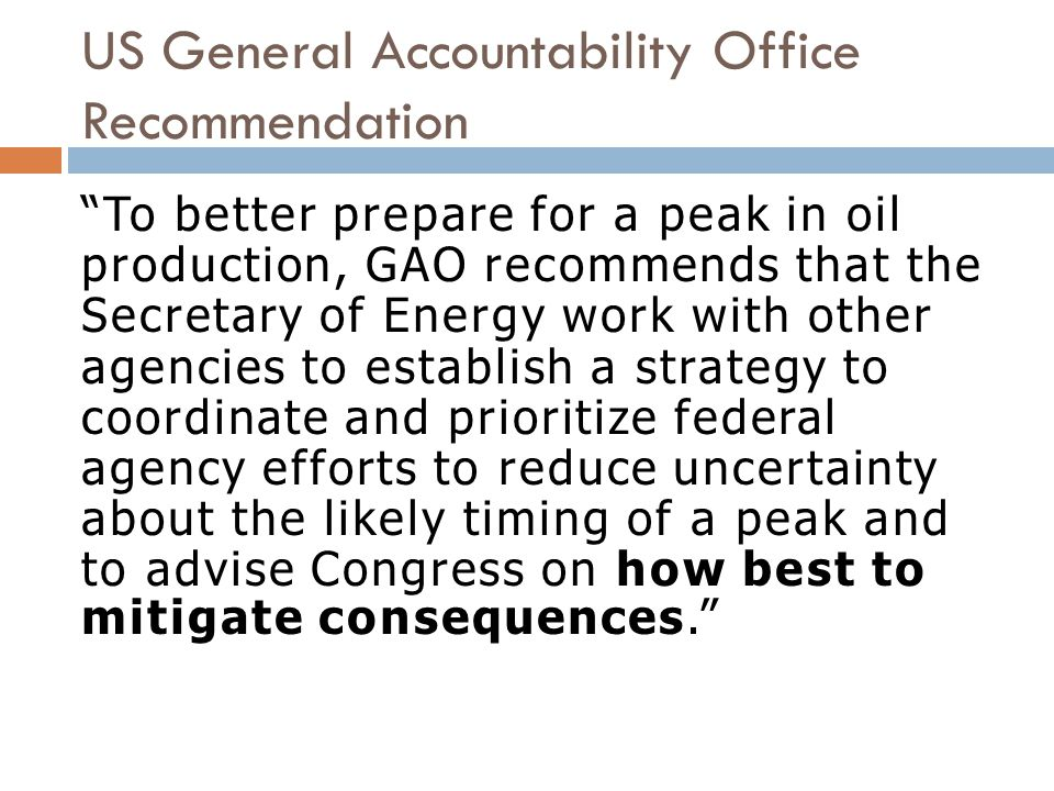 US General Accountability Office Recommendation To better prepare for a peak in oil production, GAO recommends that the Secretary of Energy work with other agencies to establish a strategy to coordinate and prioritize federal agency efforts to reduce uncertainty about the likely timing of a peak and to advise Congress on how best to mitigate consequences.