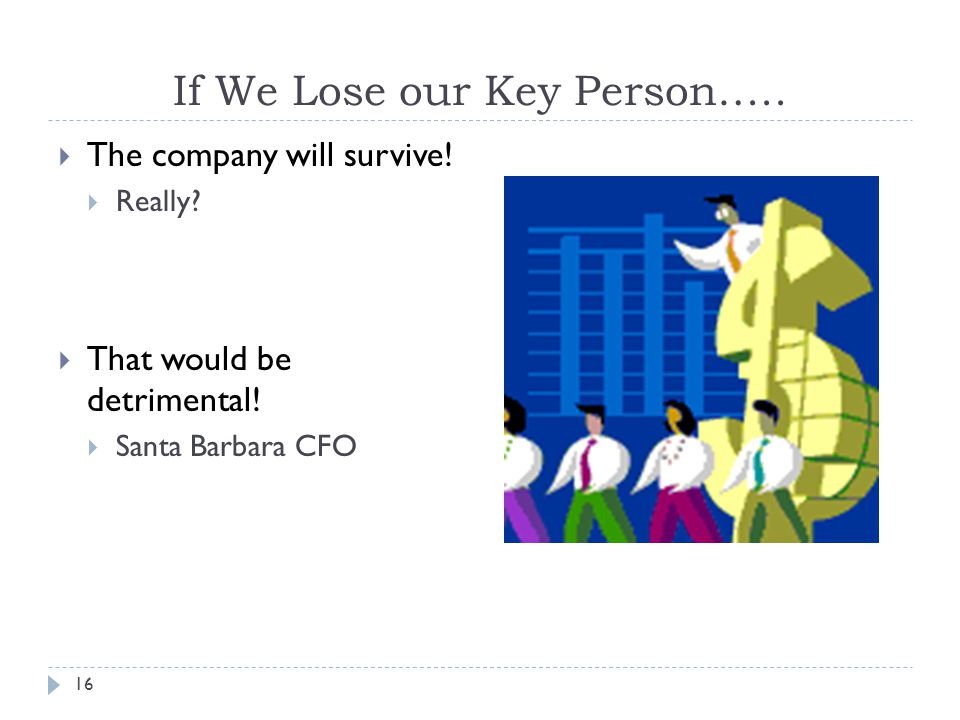 16 If We Lose our Key Person….. The company will survive.