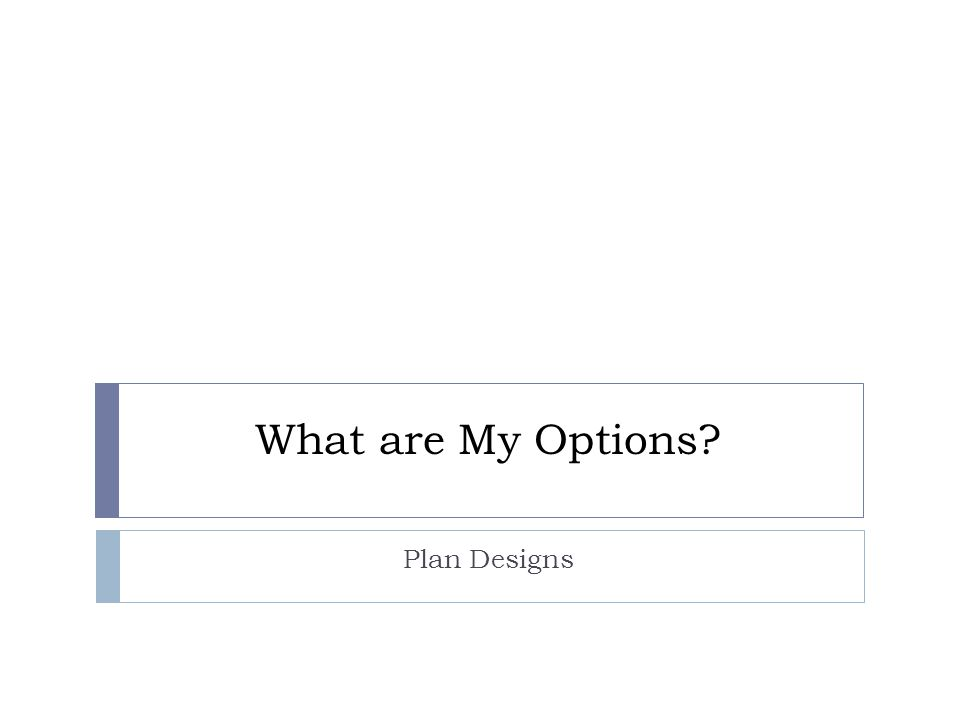 What are My Options? Plan Designs