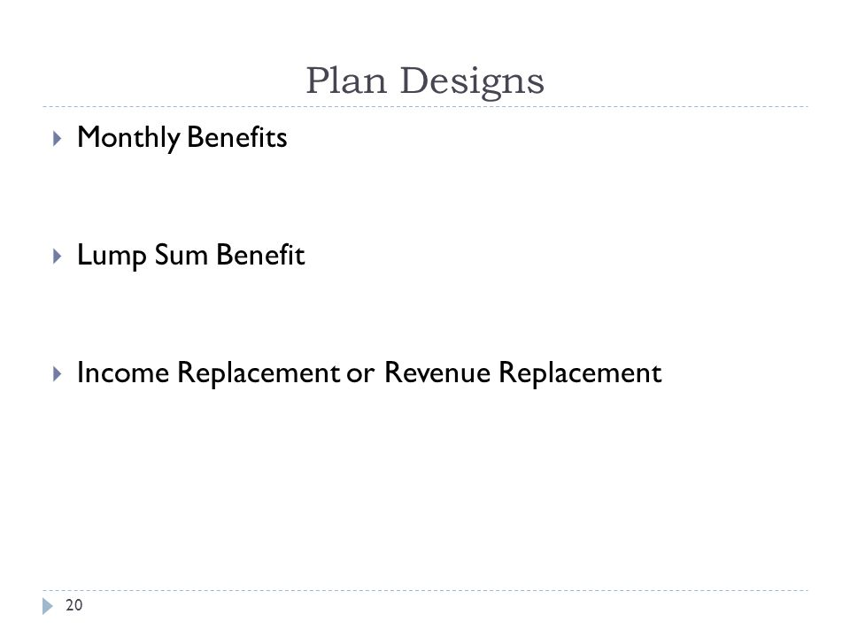 20 Plan Designs Monthly Benefits Lump Sum Benefit Income Replacement or Revenue Replacement