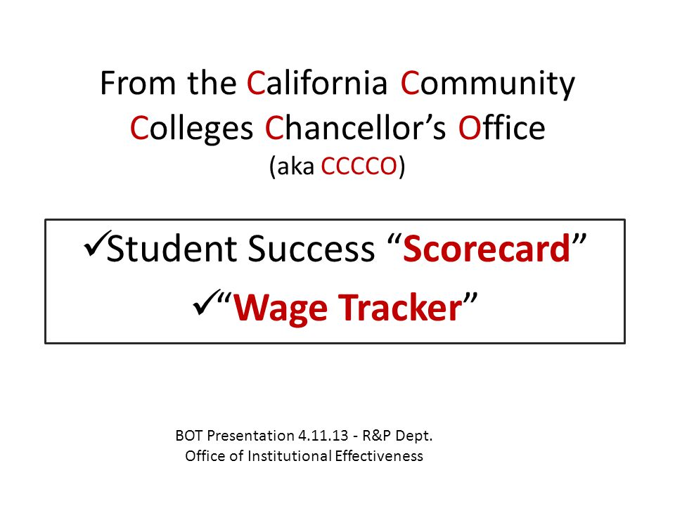 Scorecard key points/takeaways Accountability tool … measures student performance … in a clear and concise way Help students achieve their educational goals on time Increase the # of students who earn certificates & degrees or transfer 2/3 of all jobs in Ca.