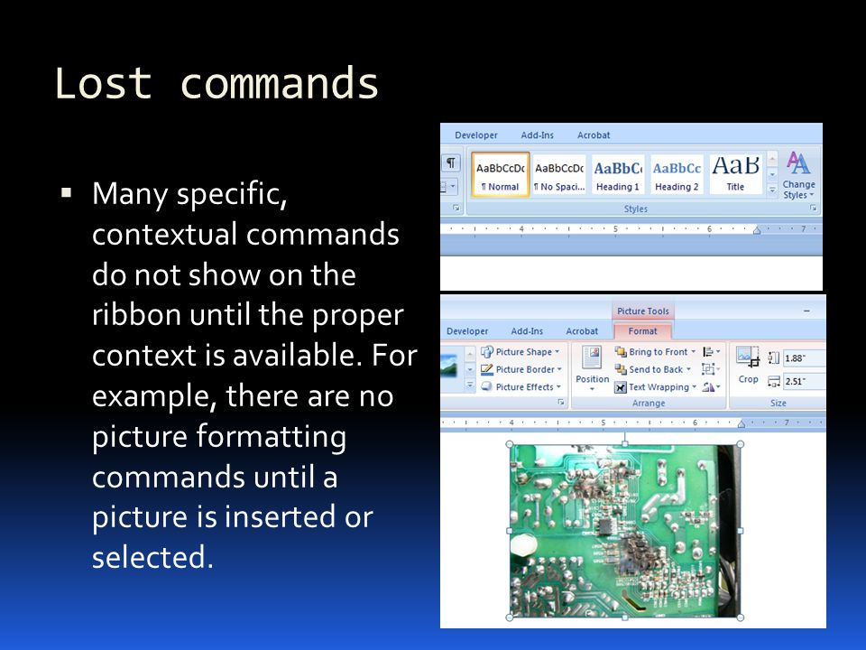 Lost commands Many specific, contextual commands do not show on the ribbon until the proper context is available.