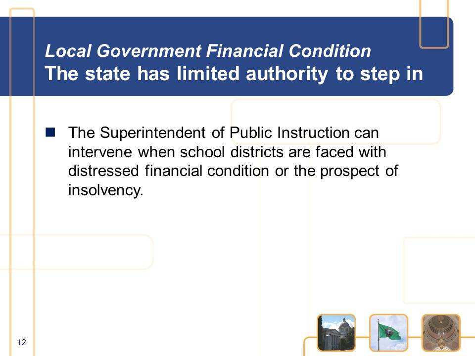 Local Government Financial Condition The state has limited authority to step in The Superintendent of Public Instruction can intervene when school districts are faced with distressed financial condition or the prospect of insolvency.
