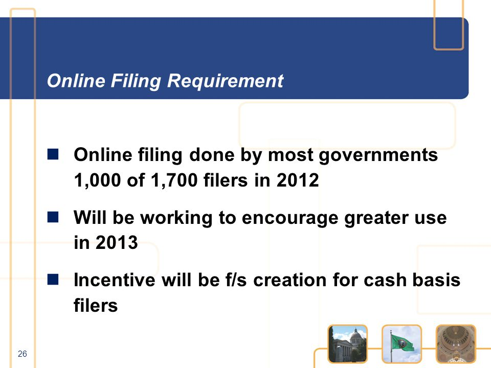 Online Filing Requirement Online filing done by most governments 1,000 of 1,700 filers in 2012 Will be working to encourage greater use in 2013 Incentive will be f/s creation for cash basis filers 26