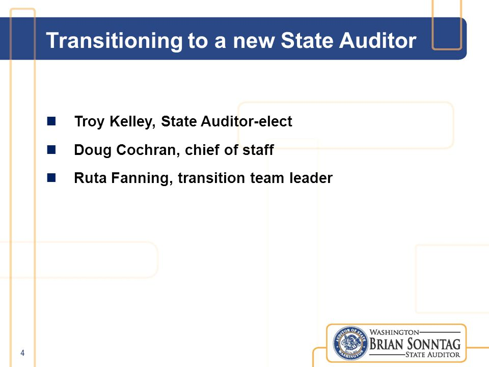 Transitioning to a new State Auditor Troy Kelley, State Auditor-elect Doug Cochran, chief of staff Ruta Fanning, transition team leader 4