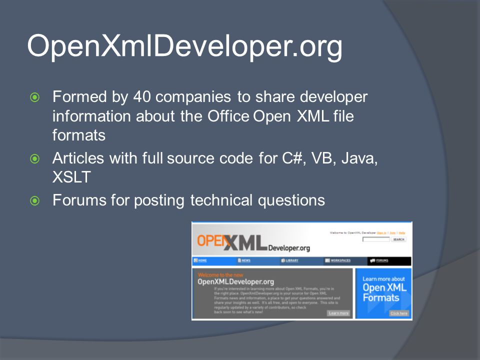 OpenXmlDeveloper.org Formed by 40 companies to share developer information about the Office Open XML file formats Articles with full source code for C#, VB, Java, XSLT Forums for posting technical questions