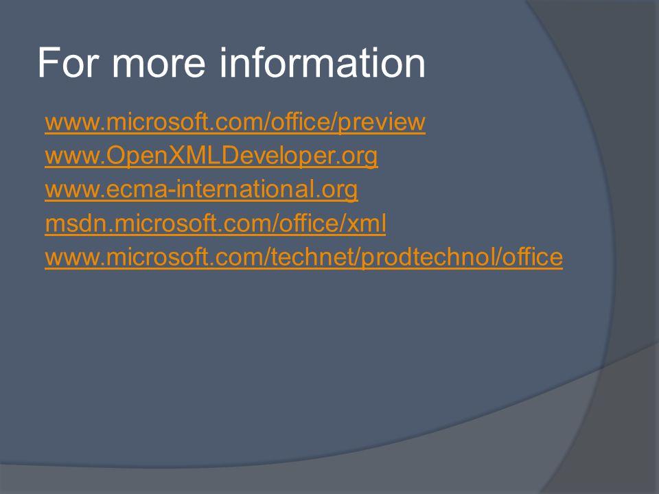 For more information www.microsoft.com/office/preview www.OpenXMLDeveloper.org www.ecma-international.org msdn.microsoft.com/office/xml www.microsoft.com/technet/prodtechnol/office
