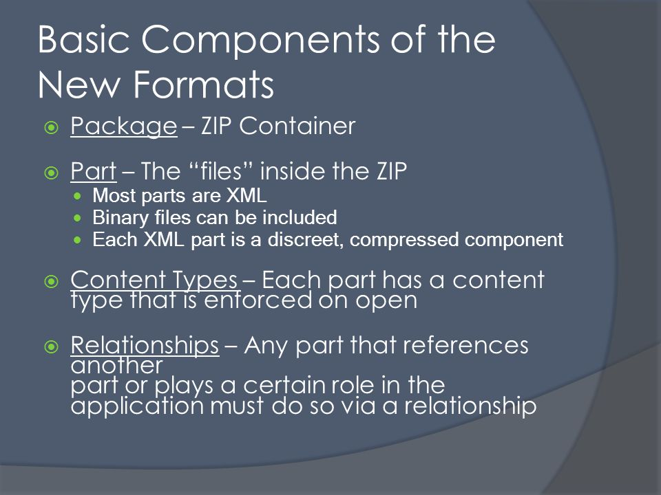 Basic Components of the New Formats Package – ZIP Container Part – The files inside the ZIP Most parts are XML Binary files can be included Each XML part is a discreet, compressed component Content Types – Each part has a content type that is enforced on open Relationships – Any part that references another part or plays a certain role in the application must do so via a relationship