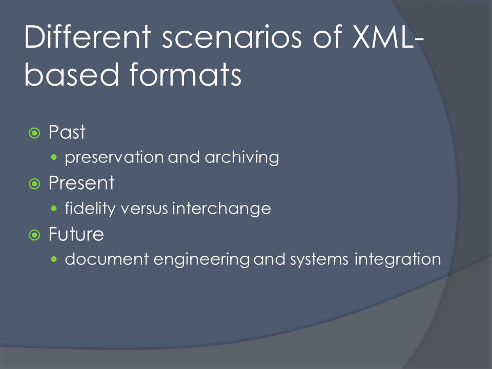 Different scenarios of XML- based formats Past preservation and archiving Present fidelity versus interchange Future document engineering and systems integration