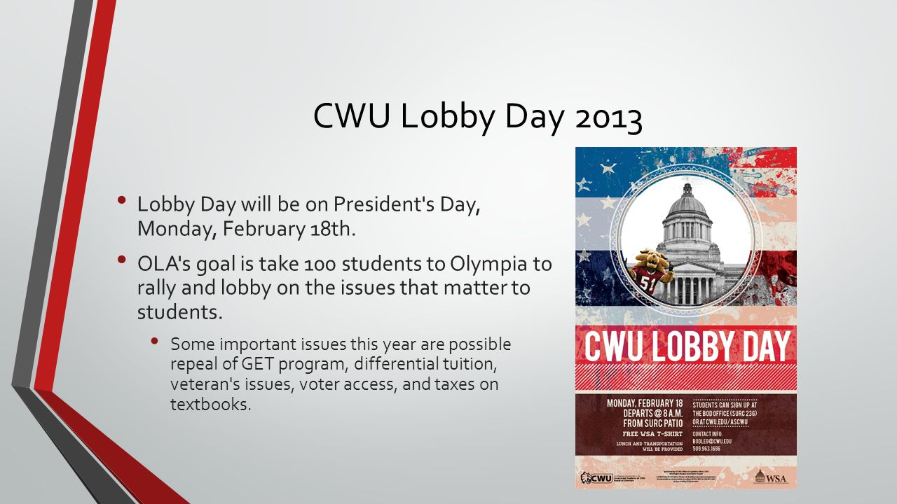 CWU Lobby Day 2013 Lobby Day will be on President's Day, Monday, February 18th. OLA's goal is take 100 students to Olympia to rally and lobby on the i