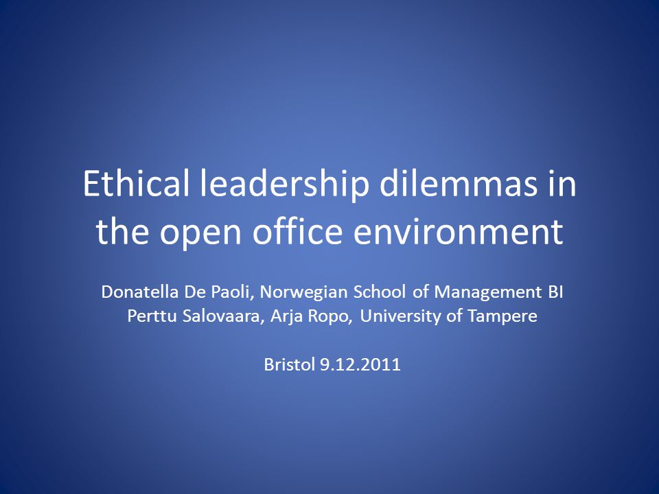 Ethical leadership dilemmas in the open office environment Donatella De Paoli, Norwegian School of Management BI Perttu Salovaara, Arja Ropo, Universi