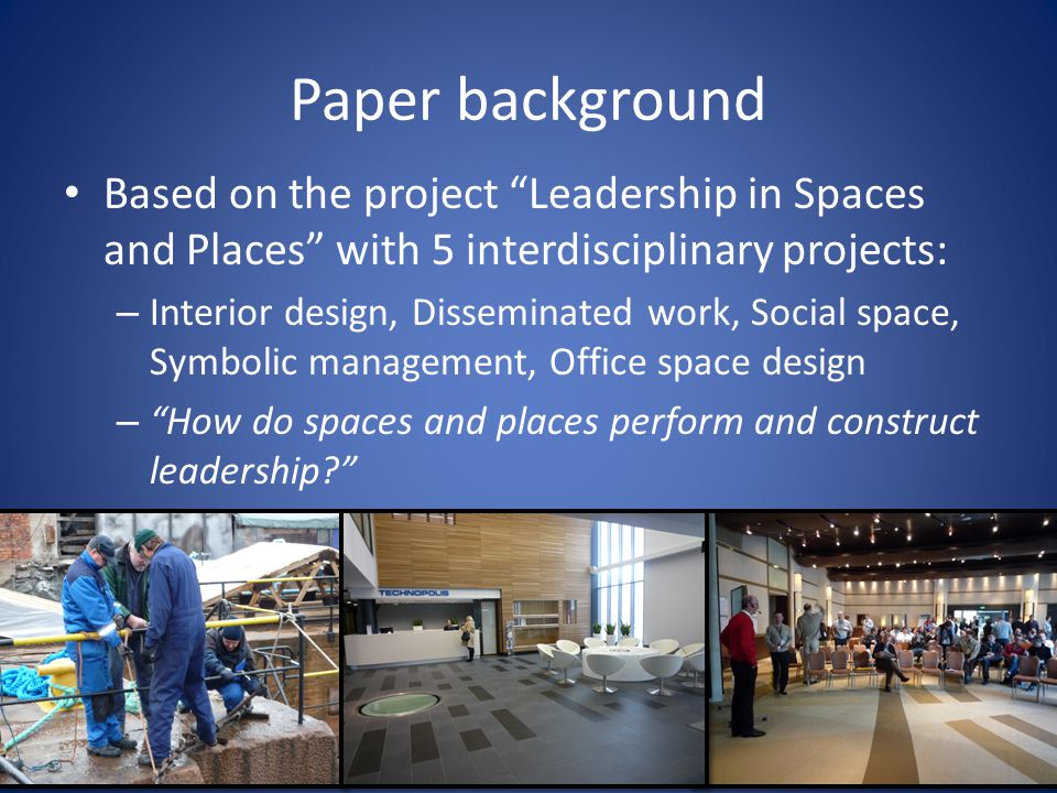 Paper background Based on the project Leadership in Spaces and Places with 5 interdisciplinary projects: – Interior design, Disseminated work, Social