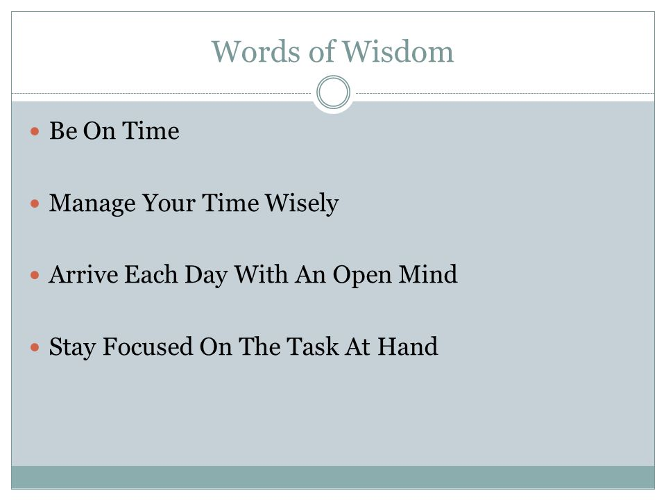 Words of Wisdom Be On Time Manage Your Time Wisely Arrive Each Day With An Open Mind Stay Focused On The Task At Hand
