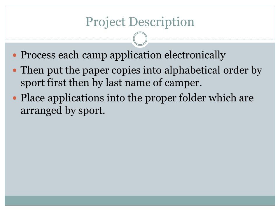 Project Description Process each camp application electronically Then put the paper copies into alphabetical order by sport first then by last name of camper.