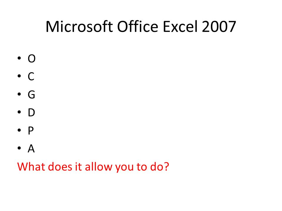 Microsoft Office Excel 2007 O C G D P A What does it allow you to do