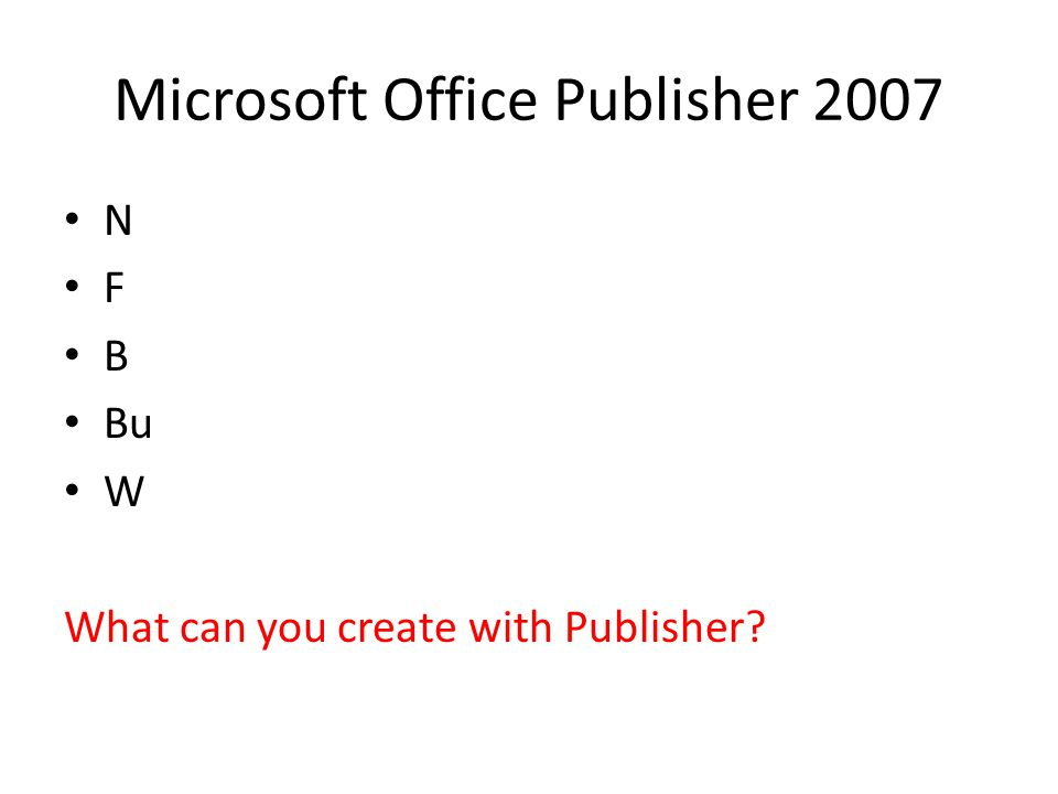 Microsoft Office Publisher 2007 N F B Bu W What can you create with Publisher